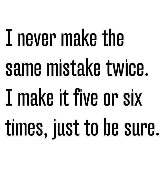 I Never Make The Same Mistake Twice!